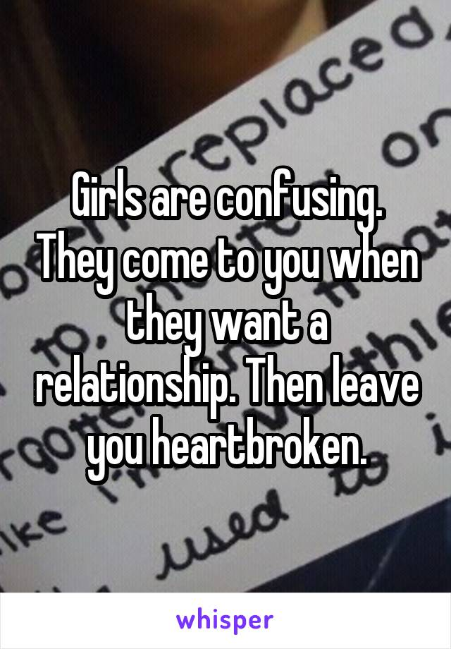 Girls are confusing. They come to you when they want a relationship. Then leave you heartbroken.