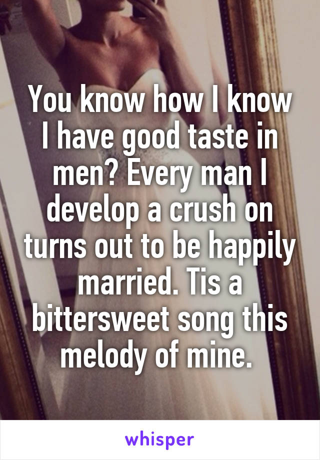You know how I know I have good taste in men? Every man I develop a crush on turns out to be happily married. Tis a bittersweet song this melody of mine.