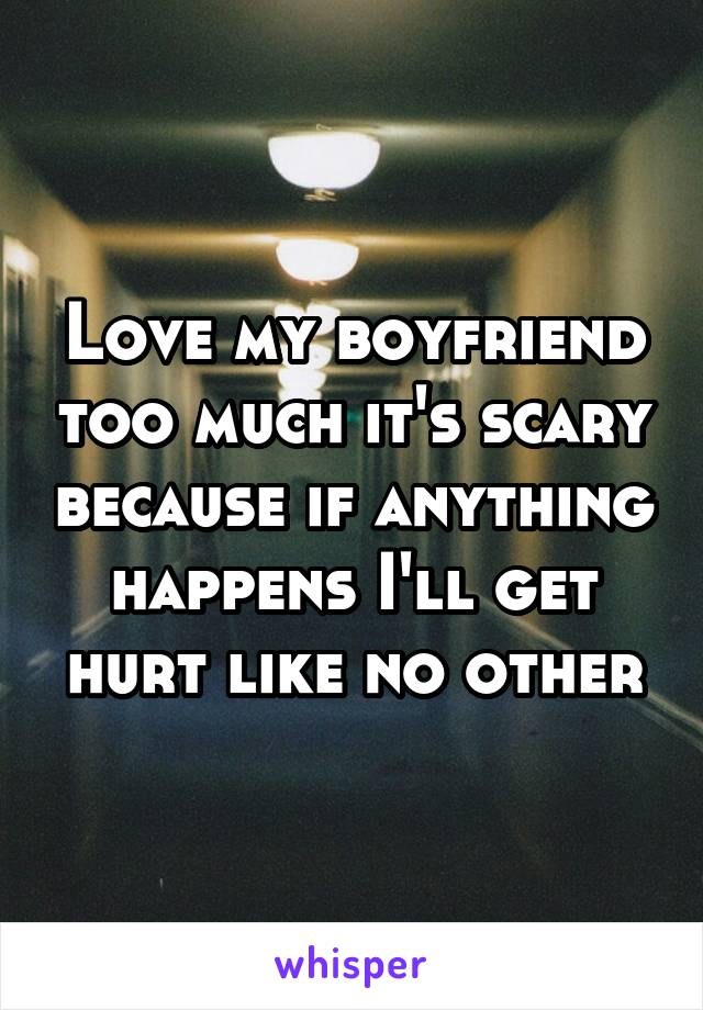 Love my boyfriend too much it's scary because if anything happens I'll get hurt like no other