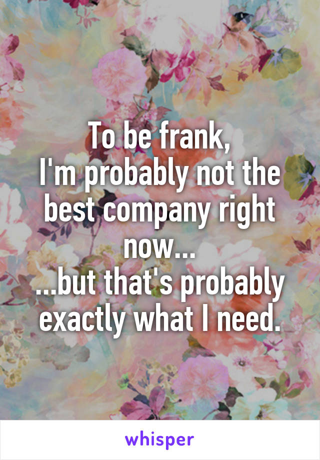 To be frank, I'm probably not the best company right now... ...but that's probably exactly what I need.