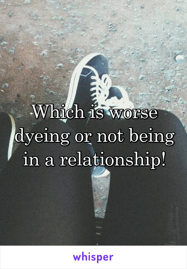 Which is worse dyeing or not being in a relationship!