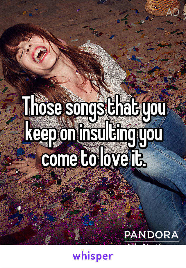 Those songs that you keep on insulting you come to love it.