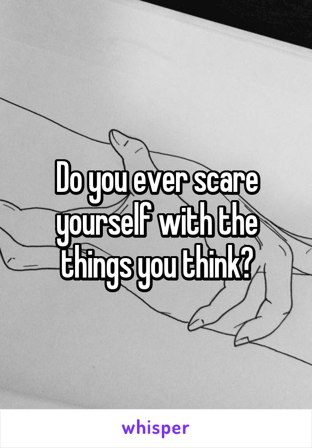 Do you ever scare yourself with the things you think?