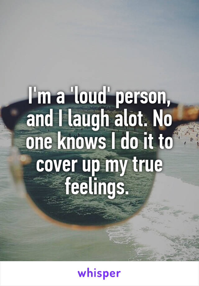 I'm a 'loud' person, and I laugh alot. No one knows I do it to cover up my true feelings.