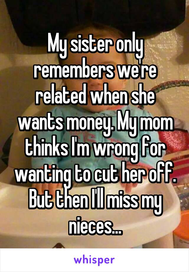 My sister only remembers we're related when she wants money. My mom thinks I'm wrong for wanting to cut her off. But then I'll miss my nieces...