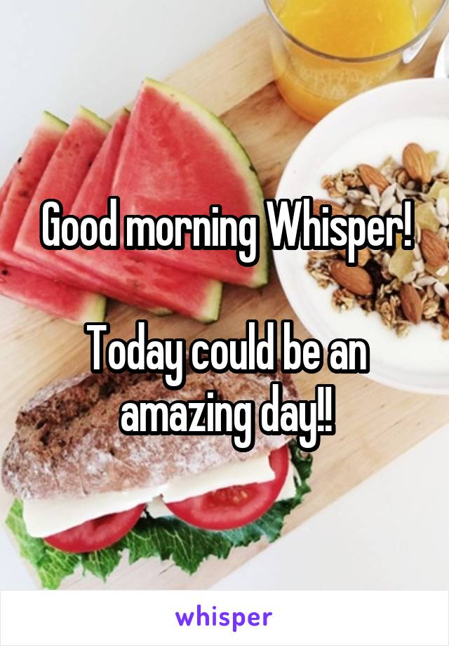 Good morning Whisper!  Today could be an amazing day!!
