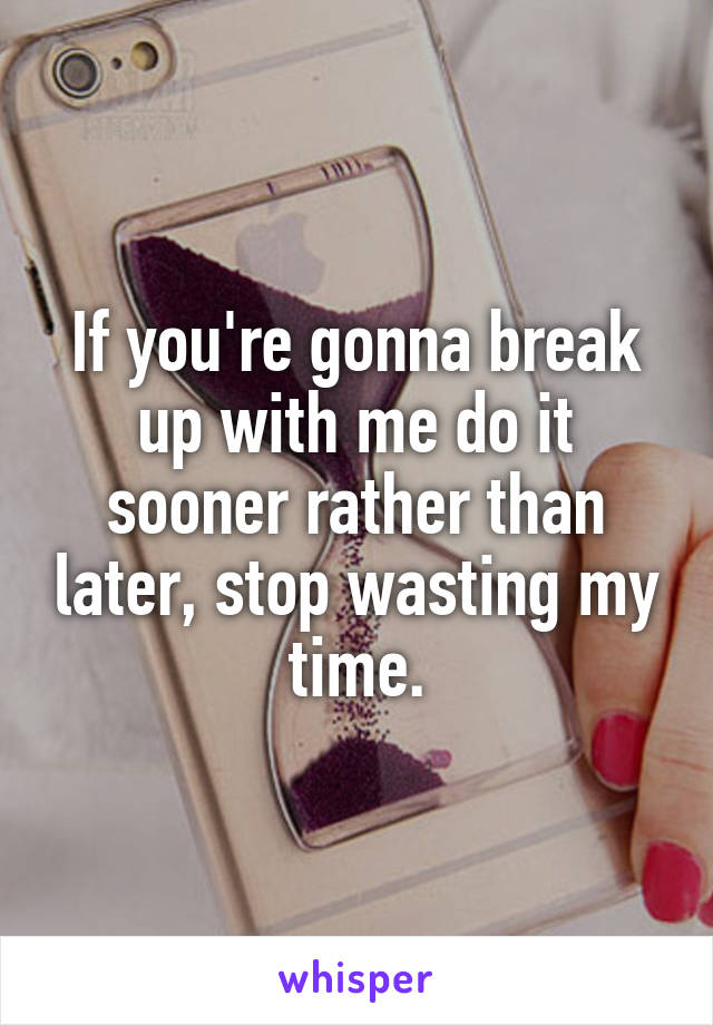 If you're gonna break up with me do it sooner rather than later, stop wasting my time.