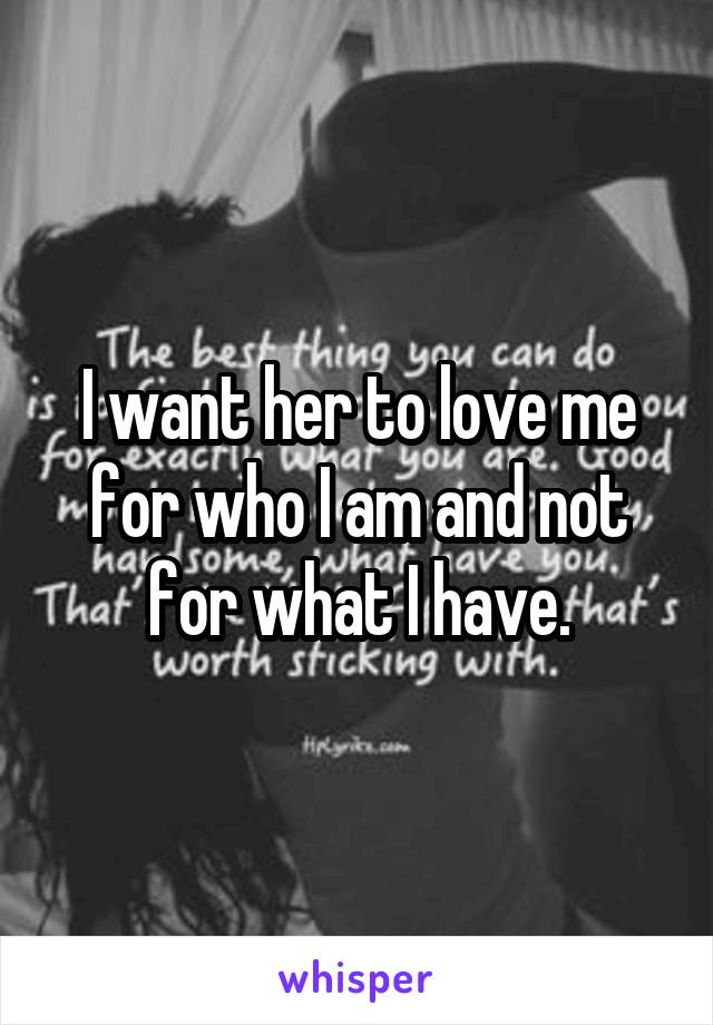 I want her to love me for who I am and not for what I have.