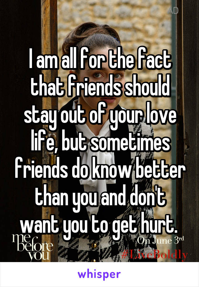 I am all for the fact that friends should stay out of your love life, but sometimes friends do know better than you and don't want you to get hurt.