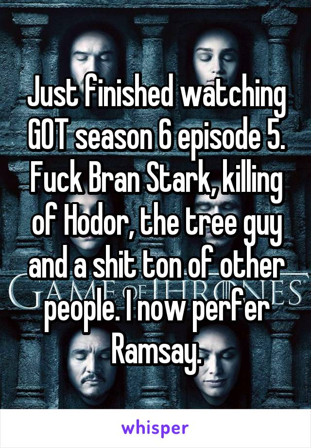 Just finished watching GOT season 6 episode 5. Fuck Bran Stark, killing of Hodor, the tree guy and a shit ton of other people. I now perfer Ramsay.