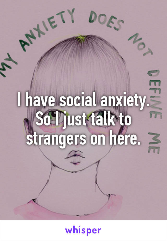 I have social anxiety. So I just talk to strangers on here.
