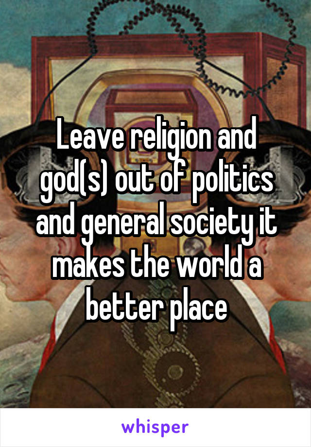 Leave religion and god(s) out of politics and general society it makes the world a better place