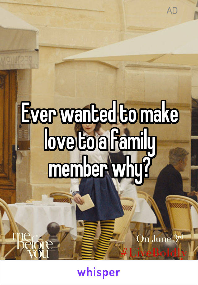 Ever wanted to make love to a family member why?