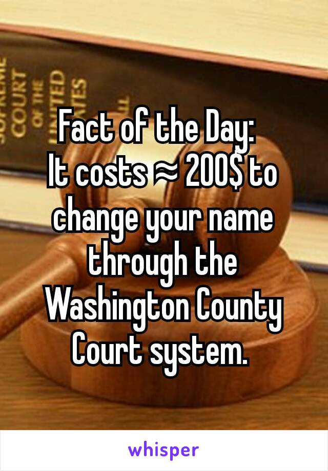 Fact of the Day:   It costs ≈ 200$ to change your name through the Washington County Court system.