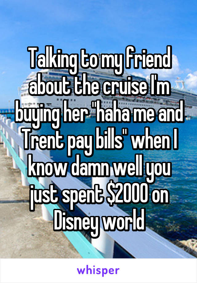 "Talking to my friend about the cruise I'm buying her ""haha me and Trent pay bills"" when I know damn well you just spent $2000 on Disney world"