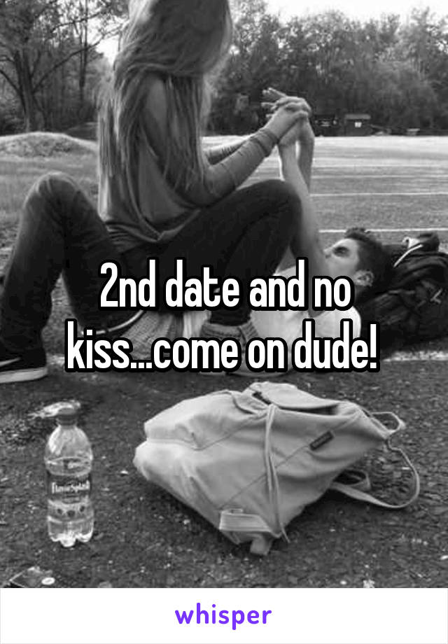 2nd date and no kiss...come on dude!