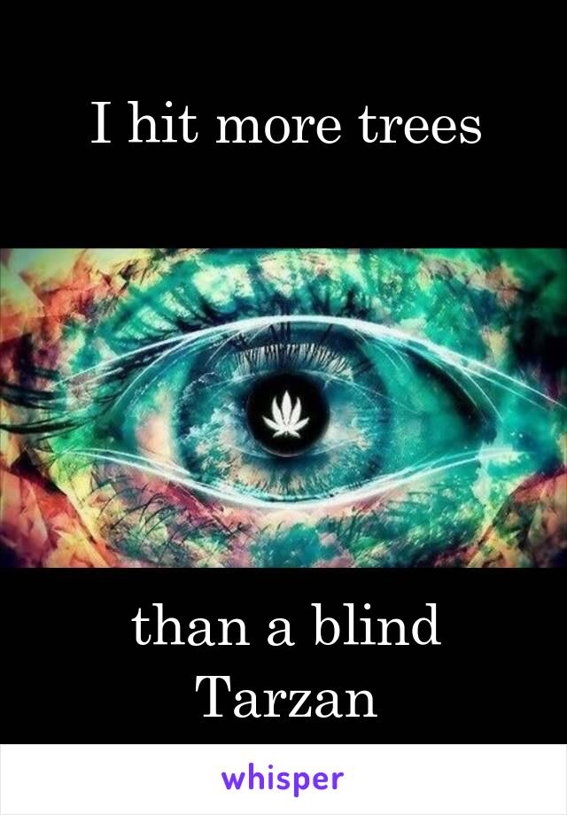 I hit more trees       than a blind Tarzan
