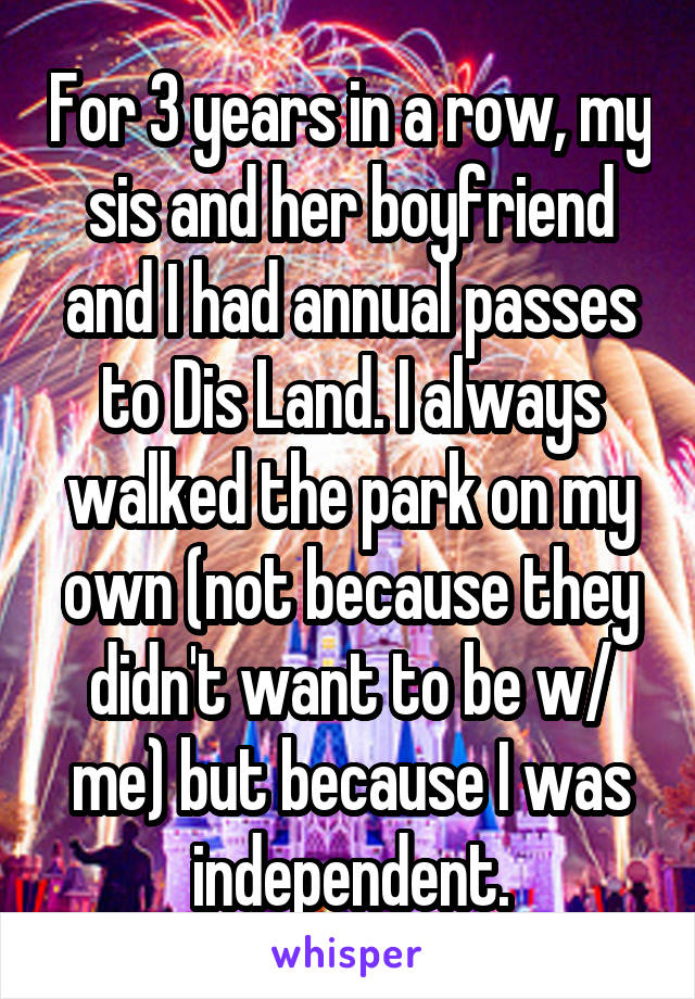 For 3 years in a row, my sis and her boyfriend and I had annual passes to Dis Land. I always walked the park on my own (not because they didn't want to be w/ me) but because I was independent.