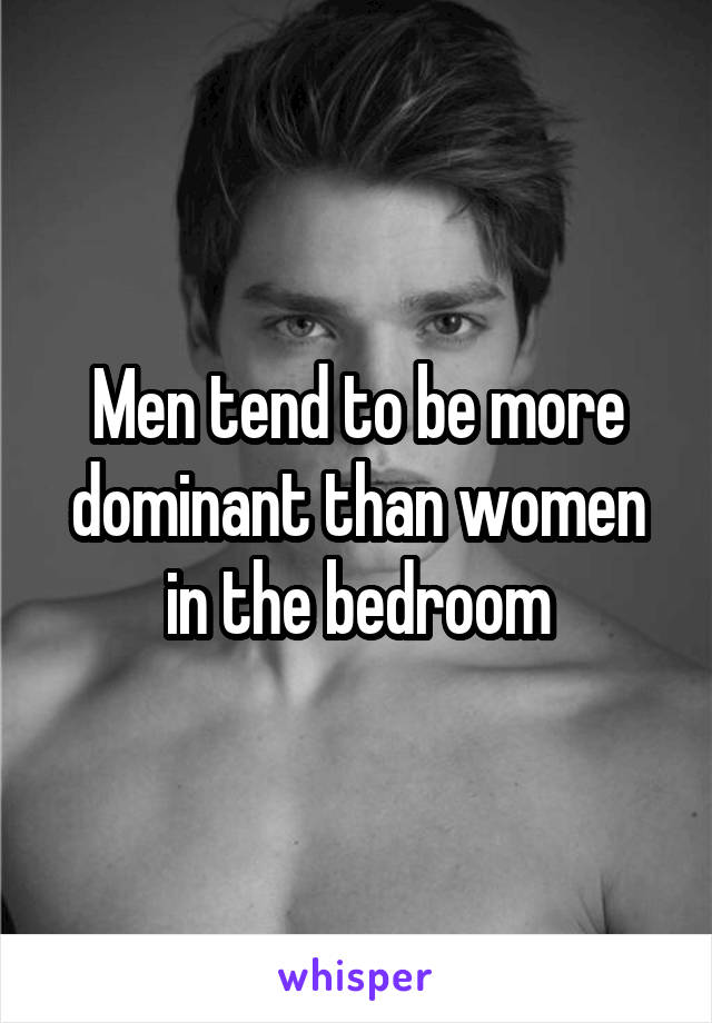 Men tend to be more dominant than women in the bedroom