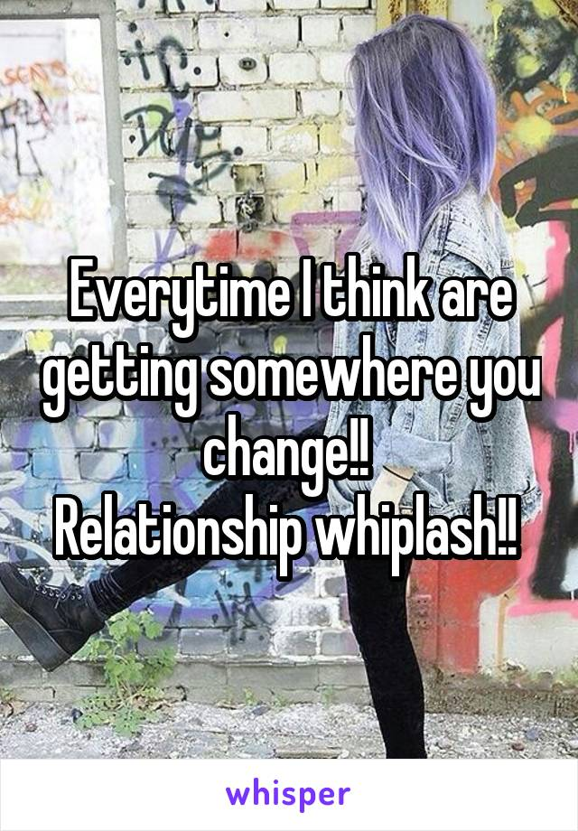 Everytime I think are getting somewhere you change!!  Relationship whiplash!!