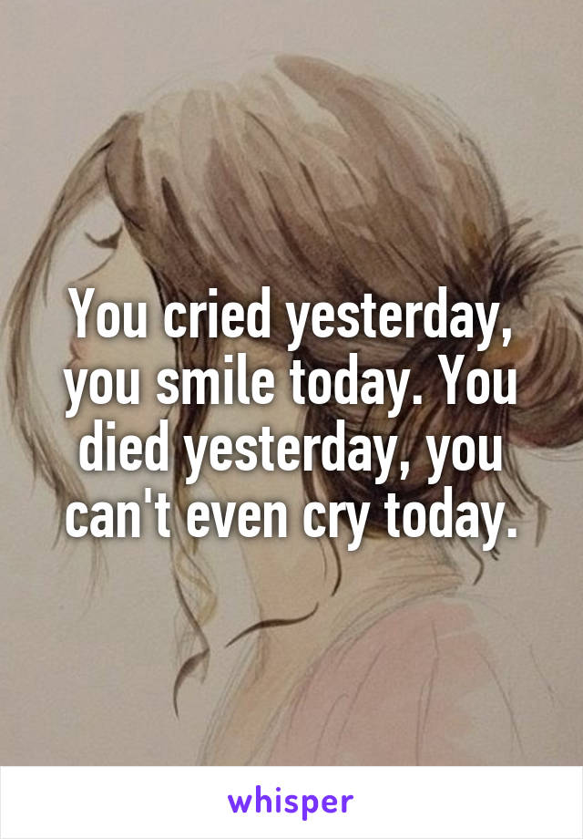 You cried yesterday, you smile today. You died yesterday, you can't even cry today.