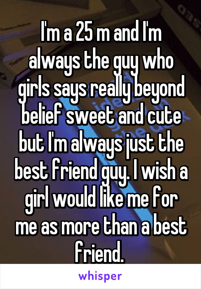 I'm a 25 m and I'm always the guy who girls says really beyond belief sweet and cute but I'm always just the best friend guy. I wish a girl would like me for me as more than a best friend.
