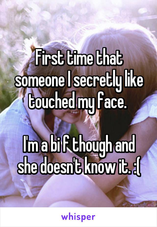 First time that someone I secretly like touched my face.   I'm a bi f though and she doesn't know it. :(