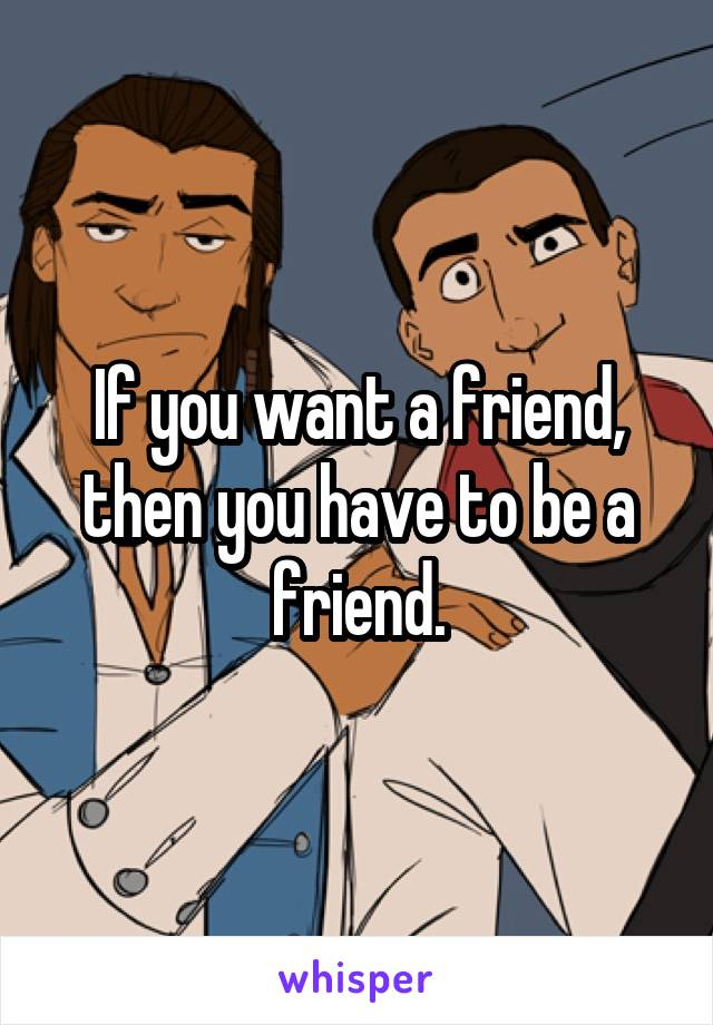 If you want a friend, then you have to be a friend.