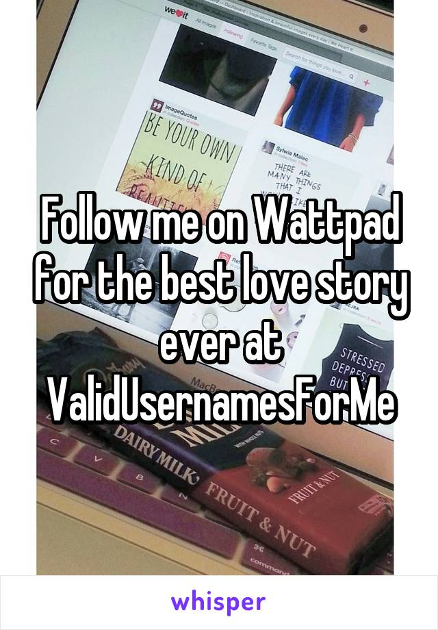 Follow me on Wattpad for the best love story ever at ValidUsernamesForMe