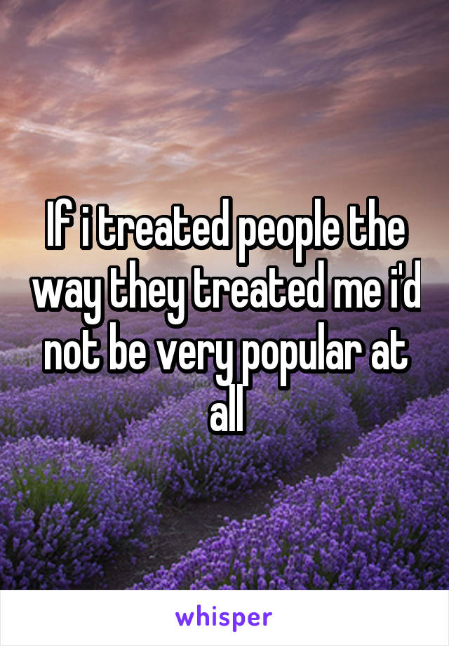 If i treated people the way they treated me i'd not be very popular at all