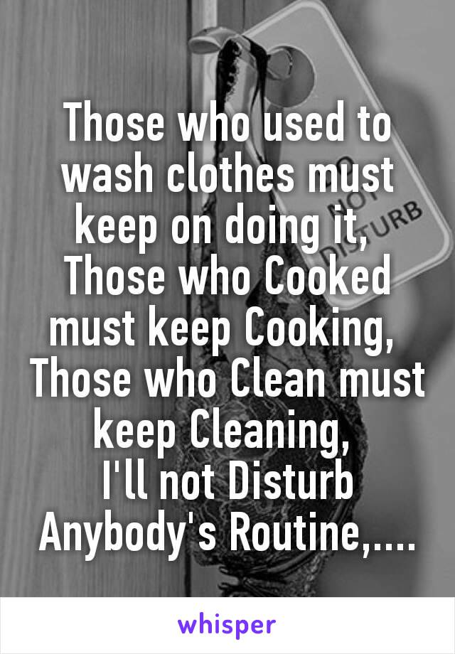 Those who used to wash clothes must keep on doing it,  Those who Cooked must keep Cooking,  Those who Clean must keep Cleaning,  I'll not Disturb Anybody's Routine,....