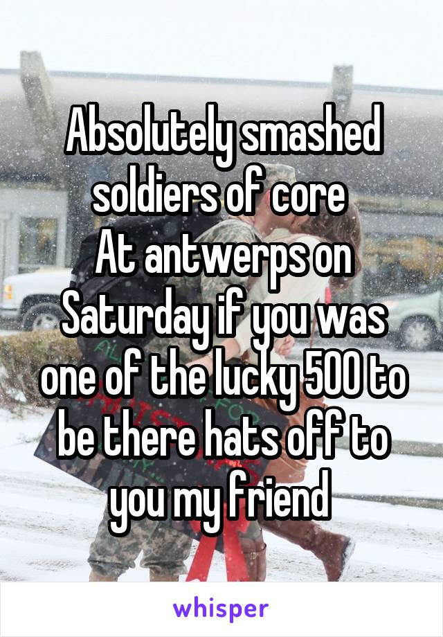 Absolutely smashed soldiers of core  At antwerps on Saturday if you was one of the lucky 500 to be there hats off to you my friend