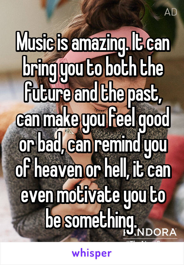 Music is amazing. It can bring you to both the future and the past, can make you feel good or bad, can remind you of heaven or hell, it can even motivate you to be something.