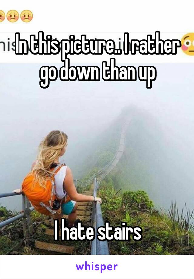 In this picture.. I rather go down than up      I hate stairs