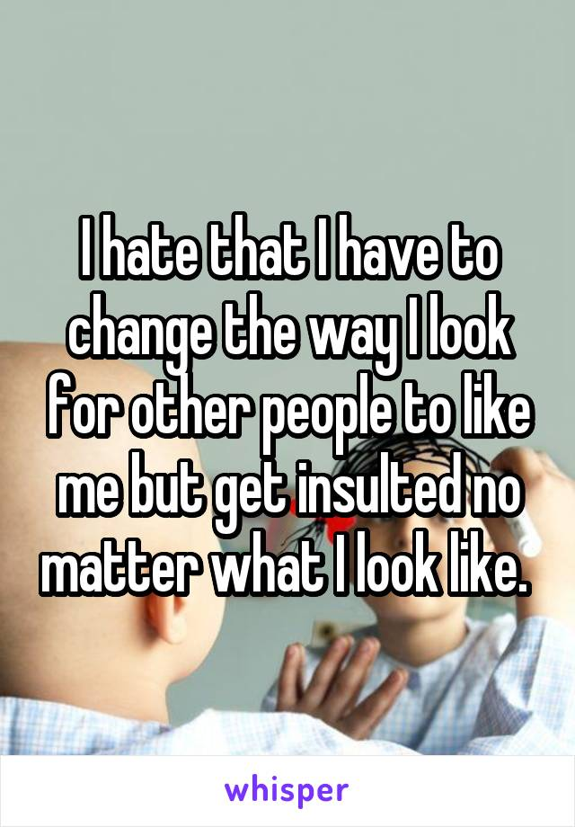 I hate that I have to change the way I look for other people to like me but get insulted no matter what I look like.