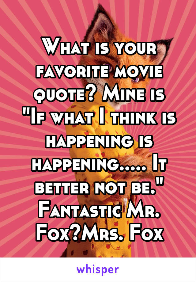 """What is your favorite movie quote? Mine is """"If what I think is happening is happening..... It better not be."""" Fantastic Mr. Fox~Mrs. Fox"""