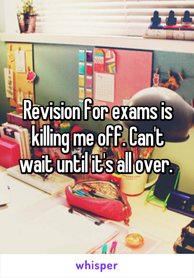 Revision for exams is killing me off. Can't wait until it's all over.