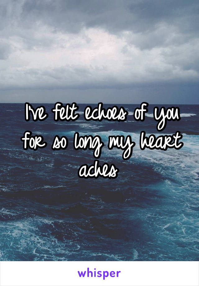 I've felt echoes of you for so long my heart aches