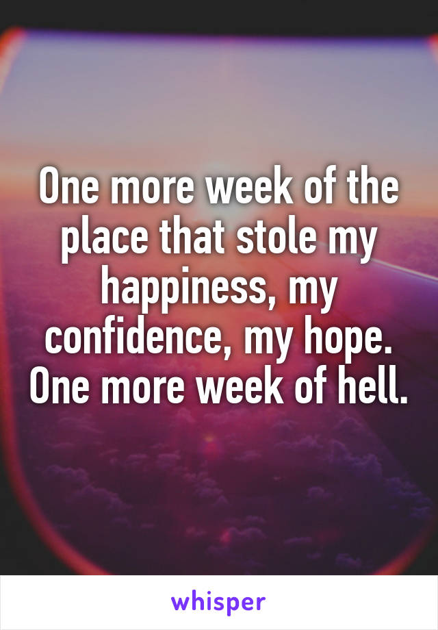 One more week of the place that stole my happiness, my confidence, my hope. One more week of hell.