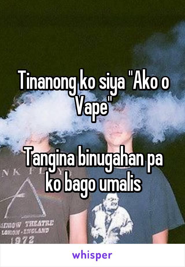 "Tinanong ko siya ""Ako o Vape""  Tangina binugahan pa ko bago umalis"
