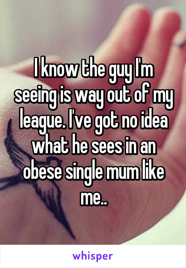 I know the guy I'm seeing is way out of my league. I've got no idea what he sees in an obese single mum like me..