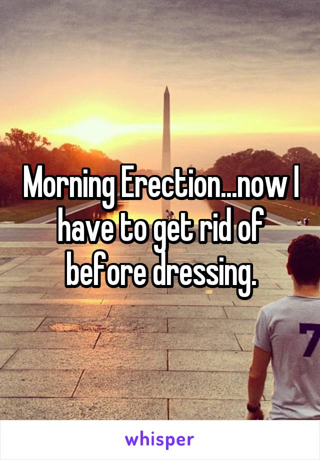 Morning Erection...now I have to get rid of before dressing.