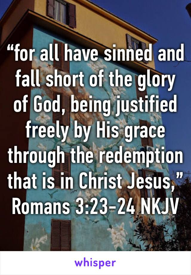 """""""for all have sinned and fall short of the glory of God, being justified freely by His grace through the redemption that is in Christ Jesus,"""" Romans 3:23-24 NKJV"""