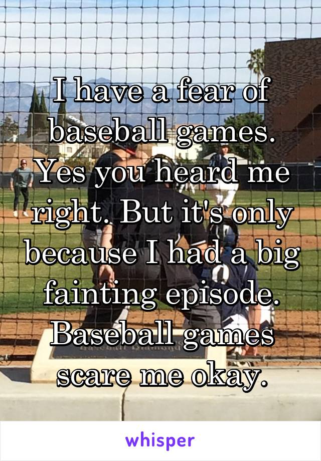 I have a fear of baseball games. Yes you heard me right. But it's only because I had a big fainting episode. Baseball games scare me okay.