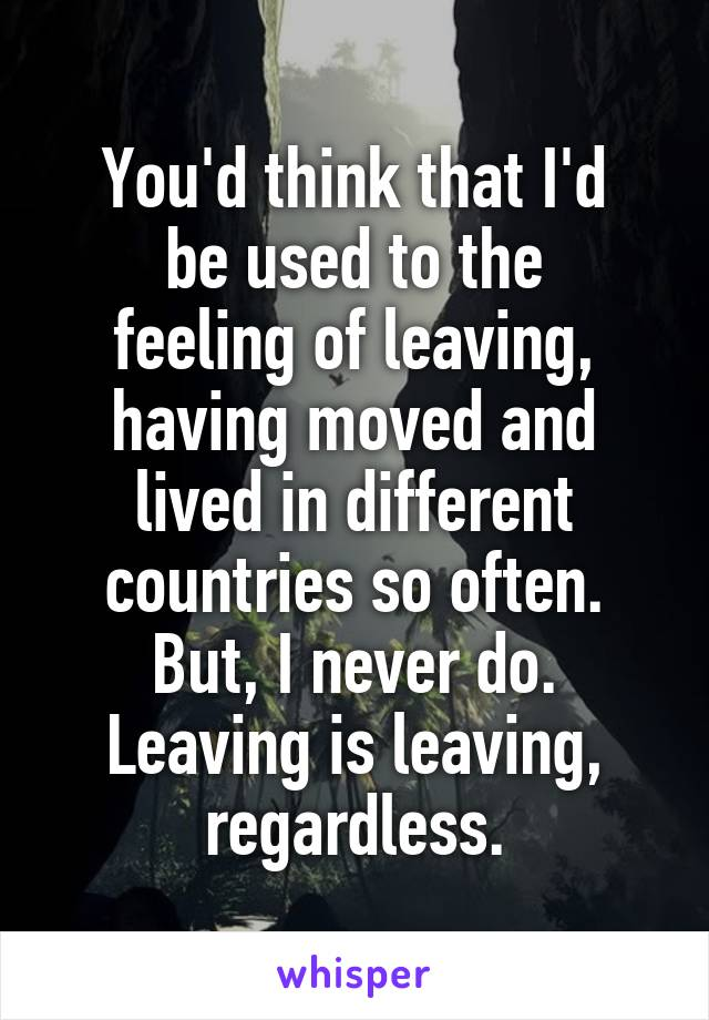 You'd think that I'd be used to the feeling of leaving, having moved and lived in different countries so often. But, I never do. Leaving is leaving, regardless.