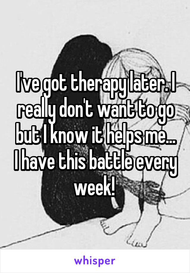 I've got therapy later. I really don't want to go but I know it helps me... I have this battle every week!