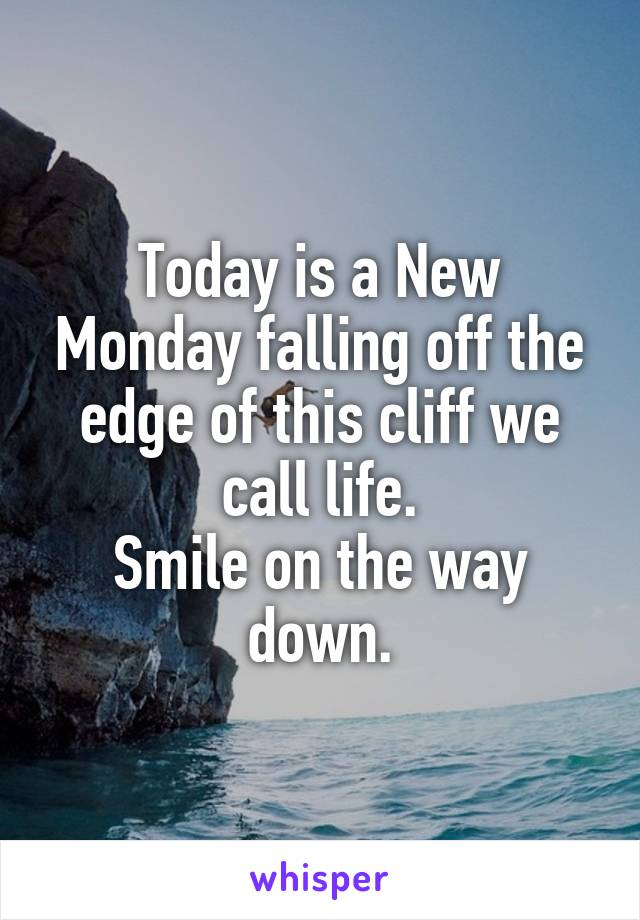 Today is a New Monday falling off the edge of this cliff we call life. Smile on the way down.