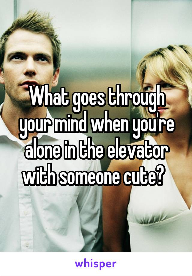 What goes through your mind when you're alone in the elevator with someone cute?