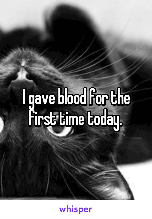 I gave blood for the first time today.