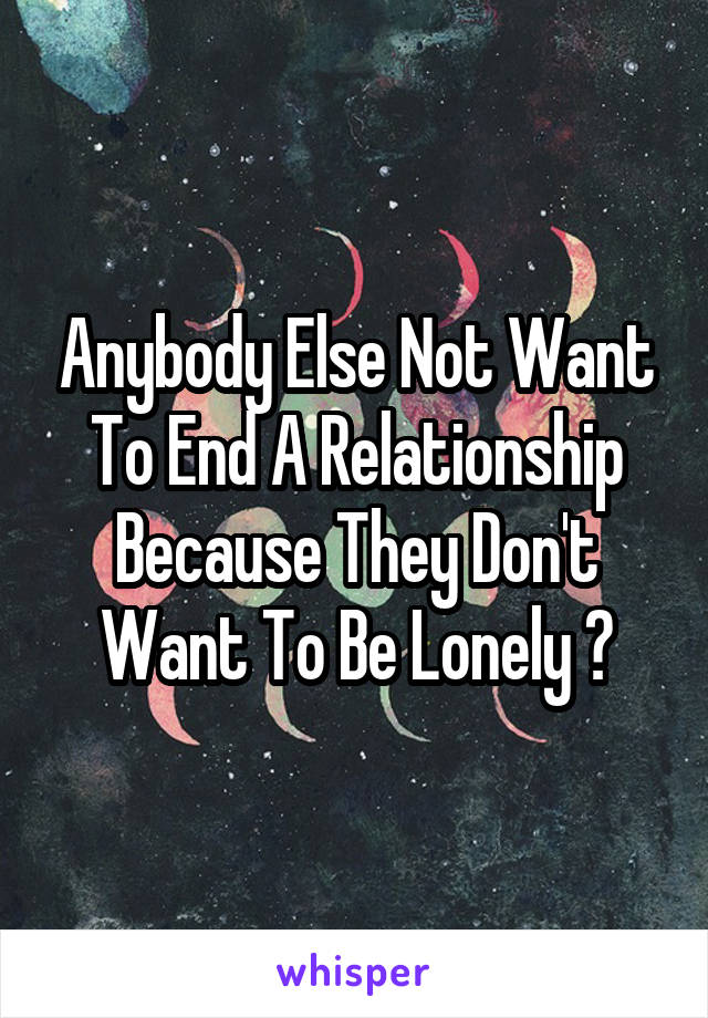 Anybody Else Not Want To End A Relationship Because They Don't Want To Be Lonely ?